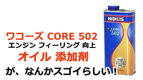 ワコーズ CORE 502 エンジン フィーリング 向上剤 オイル 添加剤